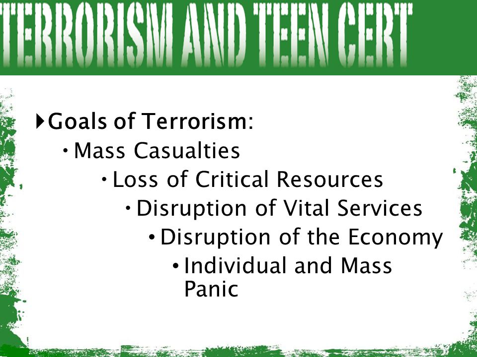  Goals of Terrorism:  Mass Casualties  Loss of Critical Resources  Disruption of Vital Services Disruption of the Economy Individual and Mass Pani