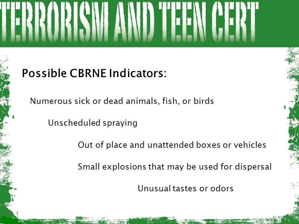 Possible CBRNE Indicators: Numerous sick or dead animals, fish, or birds Unscheduled spraying Out of place and unattended boxes or vehicles Small expl