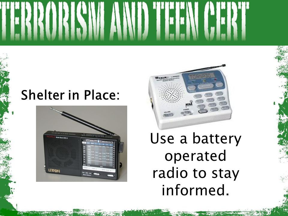 Shelter in Place: Use a battery operated radio to stay informed.