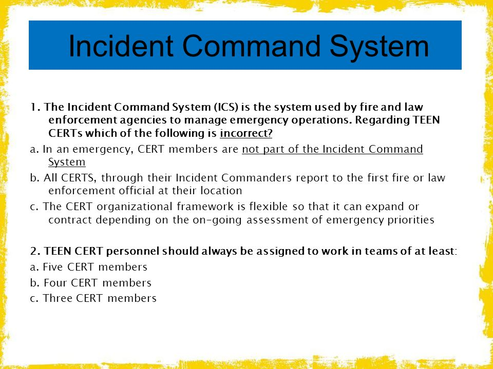 Incident Command System 1. The Incident Command System (ICS) is the system used by fire and law enforcement agencies to manage emergency operations. R