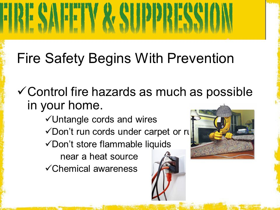 Fire Safety Begins With Prevention Control fire hazards as much as possible in your home. Untangle cords and wires Don't run cords under carpet or rug