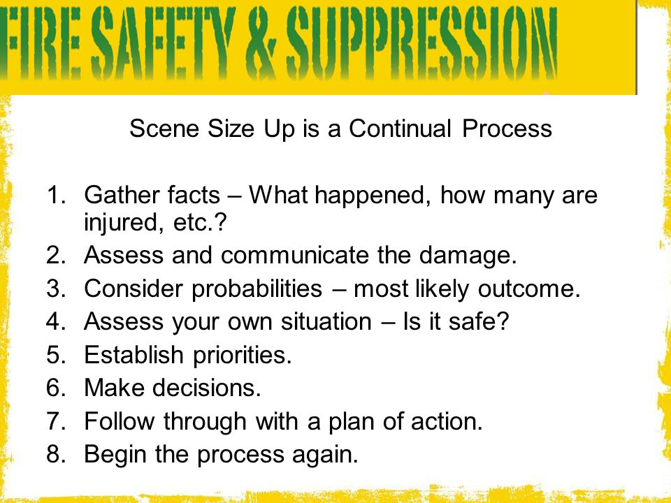 Scene Size Up is a Continual Process  Gather facts – What happened, how many are injured, etc.?  Assess and communicate the damage.  Consider pr