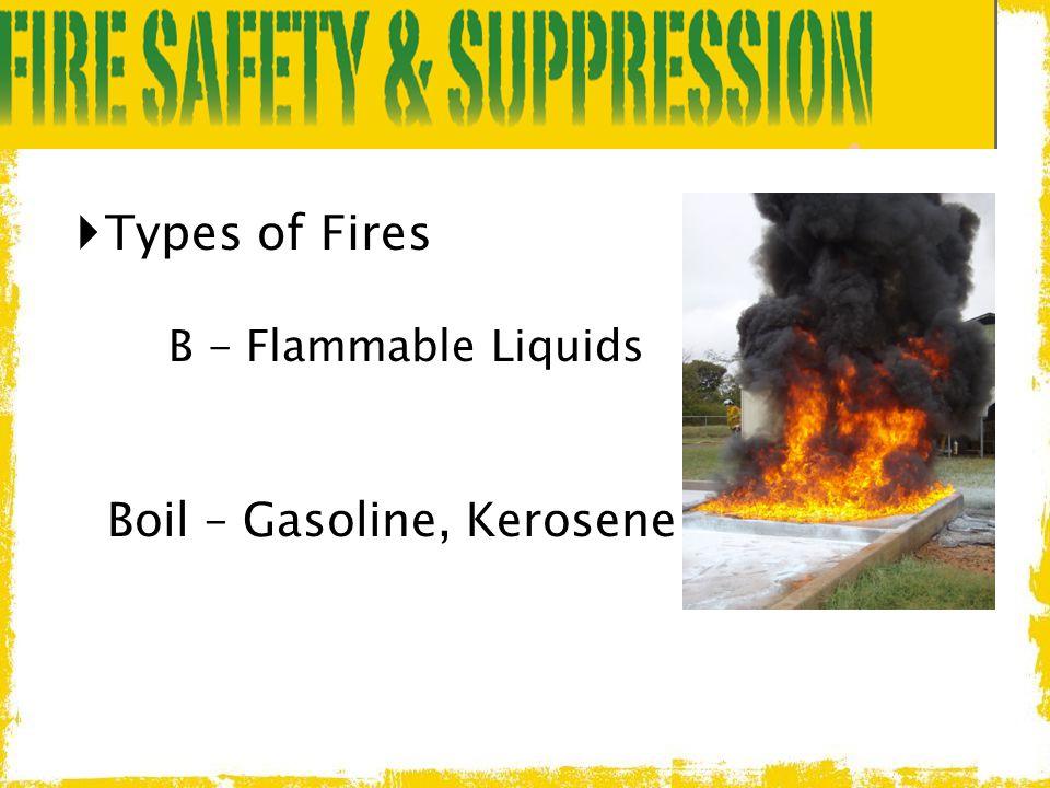  Types of Fires B - Flammable Liquids Boil – Gasoline, Kerosene