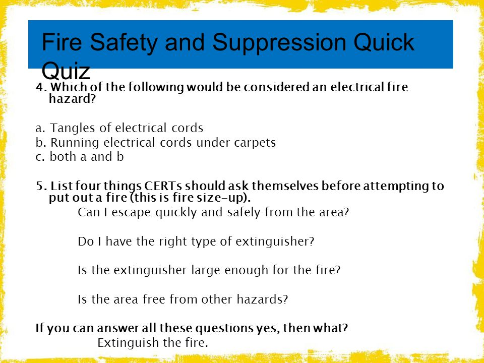 4. Which of the following would be considered an electrical fire hazard? a. Tangles of electrical cords b. Running electrical cords under carpets c. b