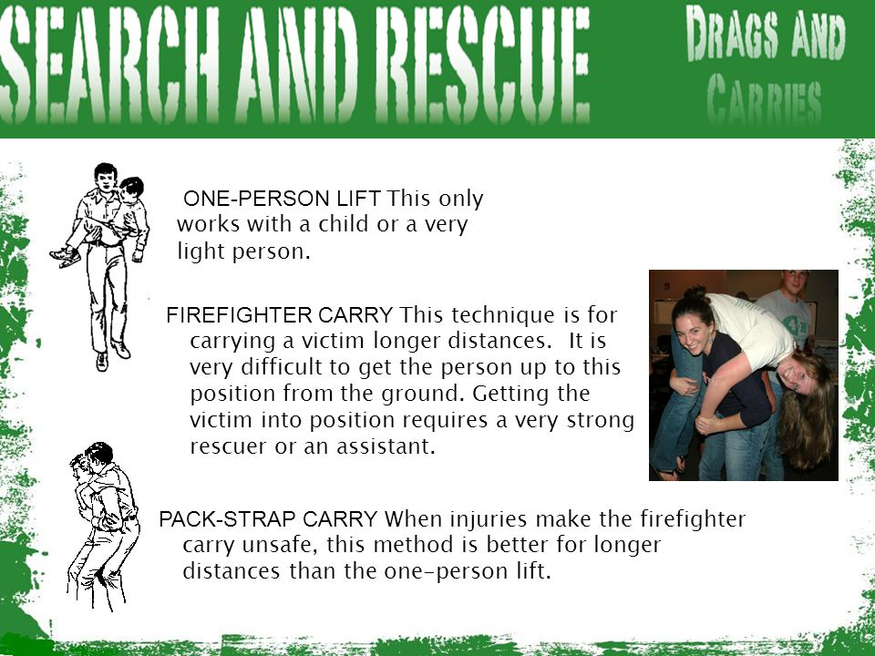 ONE-PERSON LIFT This only works with a child or a very light person. FIREFIGHTER CARRY This technique is for carrying a victim longer distances. It is