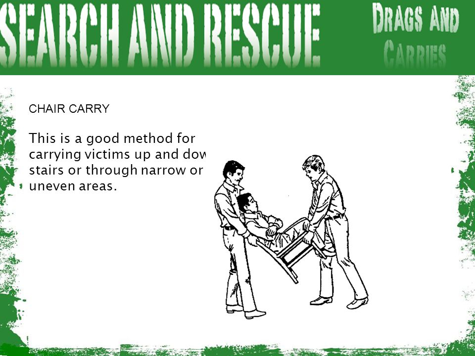 CHAIR CARRY This is a good method for carrying victims up and down stairs or through narrow or uneven areas.