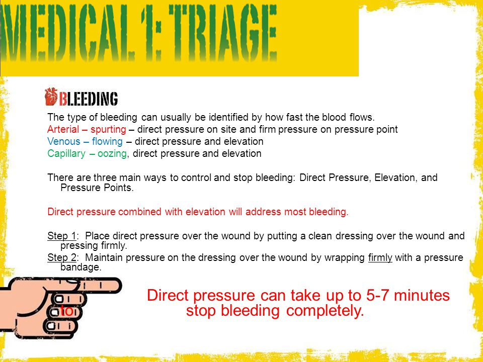 The type of bleeding can usually be identified by how fast the blood flows. Arterial – spurting – direct pressure on site and firm pressure on pressur