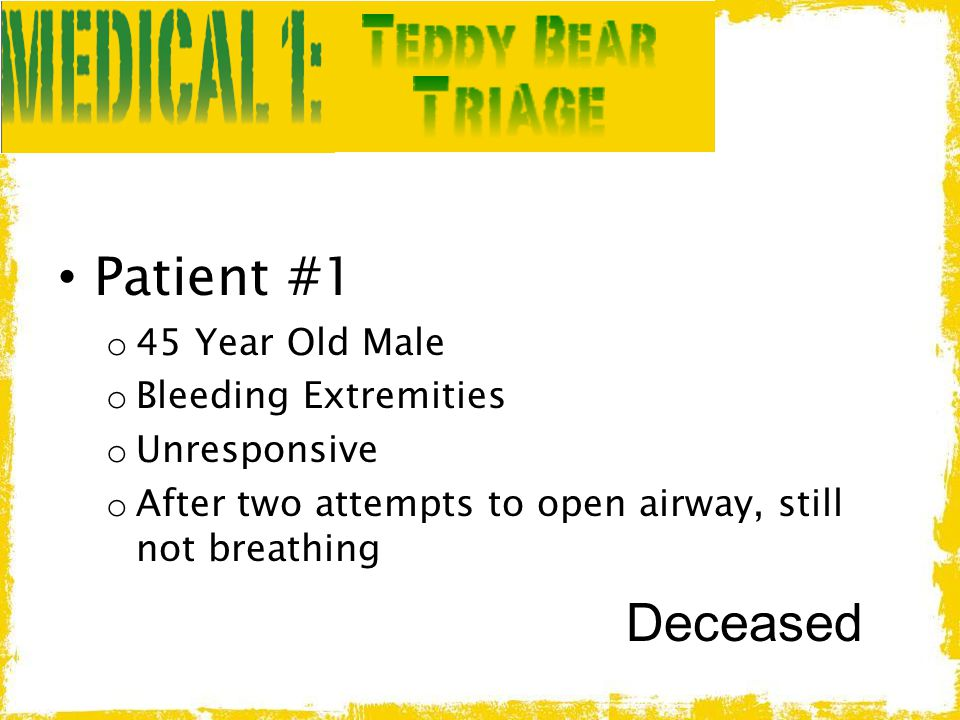 Patient #1 o 45 Year Old Male o Bleeding Extremities o Unresponsive o After two attempts to open airway, still not breathing Deceased