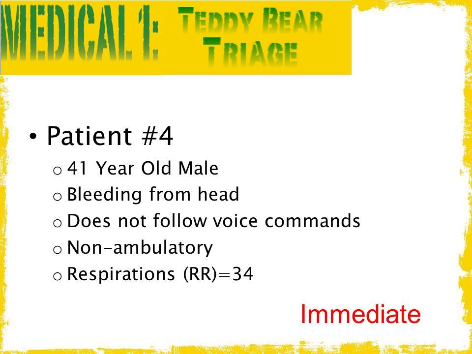 Patient #4 o 41 Year Old Male o Bleeding from head o Does not follow voice commands o Non-ambulatory o Respirations (RR)=34 Immediate