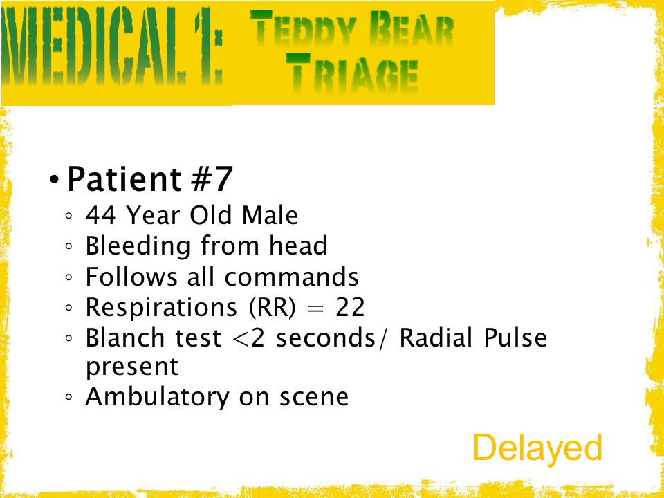 Patient #7 ◦ 44 Year Old Male ◦ Bleeding from head ◦ Follows all commands ◦ Respirations (RR) = 22 ◦ Blanch test <2 seconds/ Radial Pulse present ◦ Am