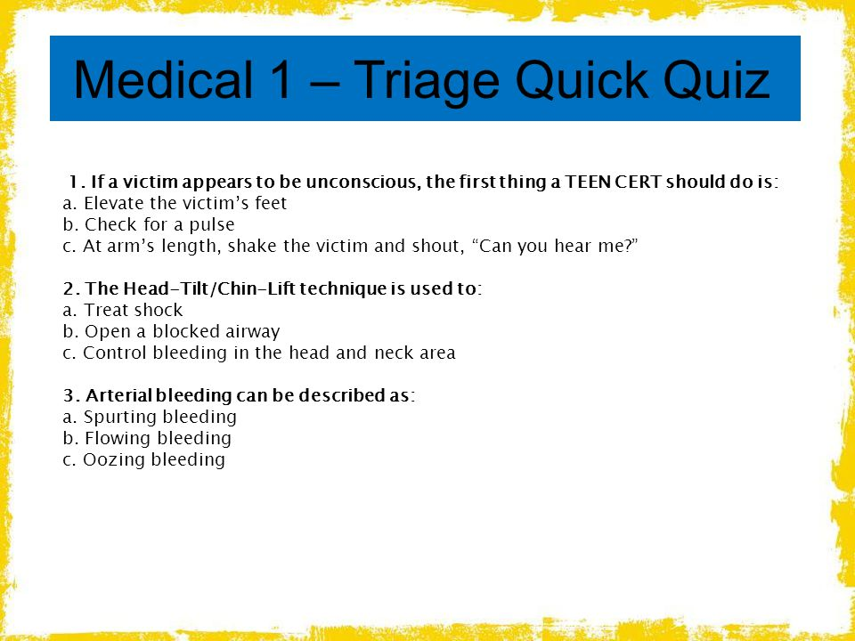 Medical 1 – Triage Quick Quiz 1. If a victim appears to be unconscious, the first thing a TEEN CERT should do is: a. Elevate the victim's feet b. Chec