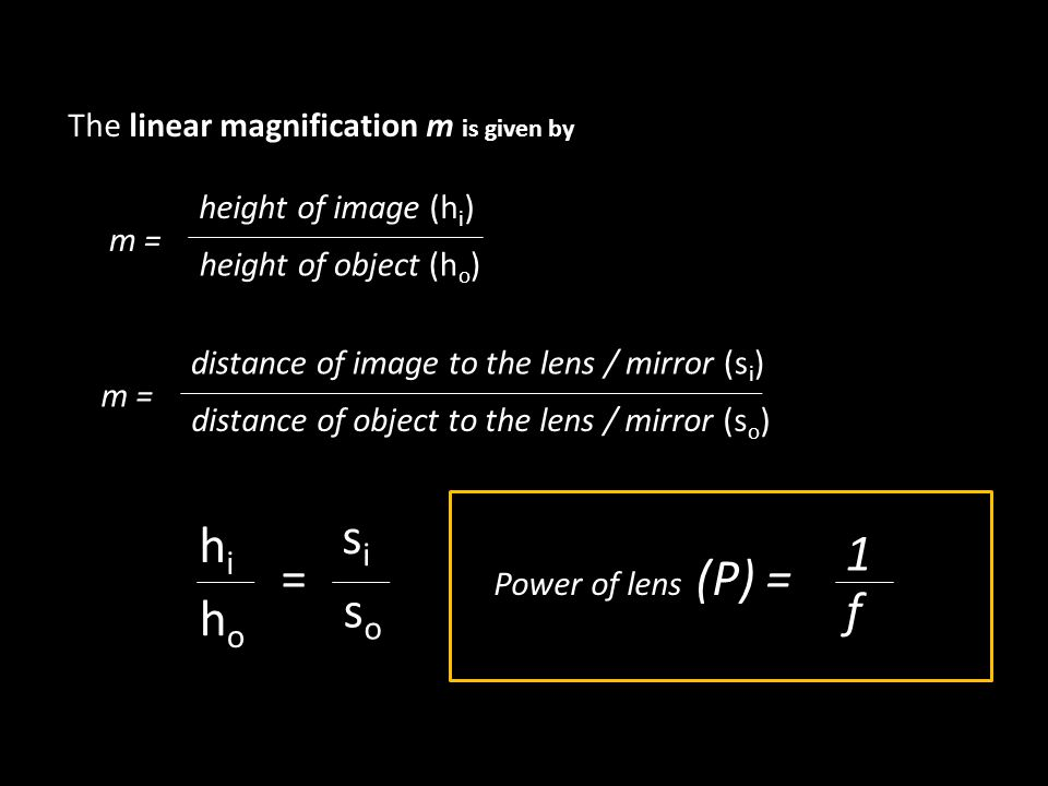 The linear magnification m is given by m = height of image (h i ) height of object (h o ) m = distance of image to the lens / mirror (s i ) distance of object to the lens / mirror (s o ) hihi hoho sisi soso = Power of lens (P) = 1 f