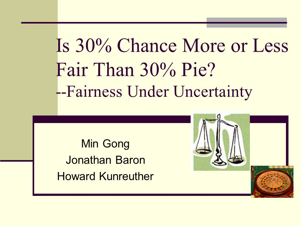 Is 30% Chance More or Less Fair Than 30% Pie? --Fairness Under Uncertainty Min Gong Jonathan Baron Howard Kunreuther