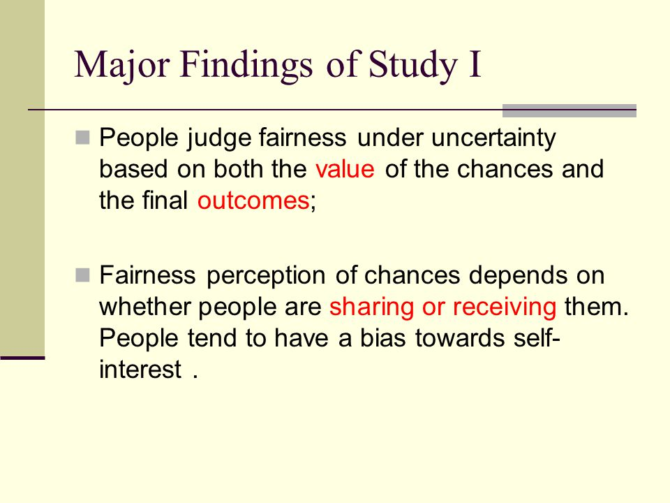 Major Findings of Study I People judge fairness under uncertainty based on both the value of the chances and the final outcomes; Fairness perception of chances depends on whether people are sharing or receiving them.