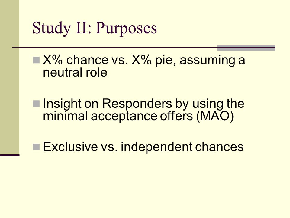 Study II: Purposes X% chance vs. X% pie, assuming a neutral role Insight on Responders by using the minimal acceptance offers (MAO) Exclusive vs. inde