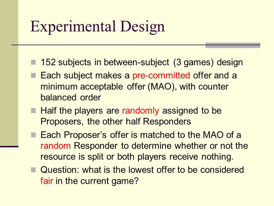 Experimental Design 152 subjects in between-subject (3 games) design Each subject makes a pre-committed offer and a minimum acceptable offer (MAO), with counter balanced order Half the players are randomly assigned to be Proposers, the other half Responders Each Proposer's offer is matched to the MAO of a random Responder to determine whether or not the resource is split or both players receive nothing.