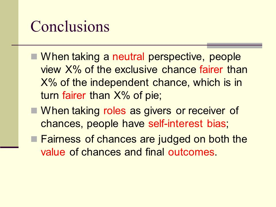 Conclusions When taking a neutral perspective, people view X% of the exclusive chance fairer than X% of the independent chance, which is in turn fairer than X% of pie; When taking roles as givers or receiver of chances, people have self-interest bias; Fairness of chances are judged on both the value of chances and final outcomes.