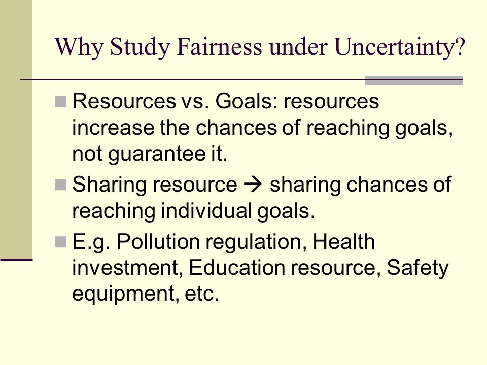 Why Study Fairness under Uncertainty? Resources vs. Goals: resources increase the chances of reaching goals, not guarantee it. Sharing resource  shar