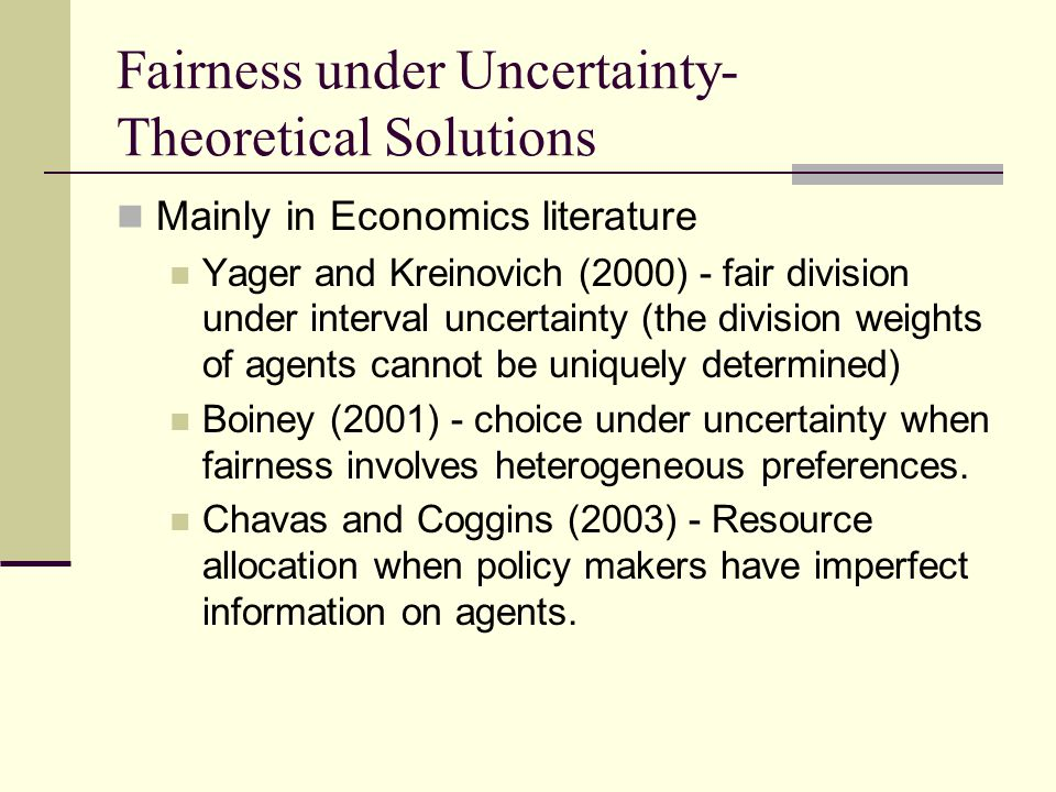 Fairness under Uncertainty- Theoretical Solutions Mainly in Economics literature Yager and Kreinovich (2000) - fair division under interval uncertainty (the division weights of agents cannot be uniquely determined) Boiney (2001) - choice under uncertainty when fairness involves heterogeneous preferences.