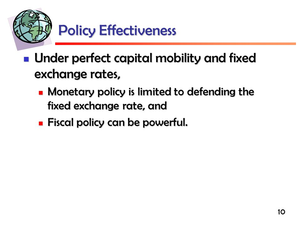 10 Policy Effectiveness Under perfect capital mobility and fixed exchange rates, Under perfect capital mobility and fixed exchange rates, Monetary policy is limited to defending the fixed exchange rate, and Monetary policy is limited to defending the fixed exchange rate, and Fiscal policy can be powerful.