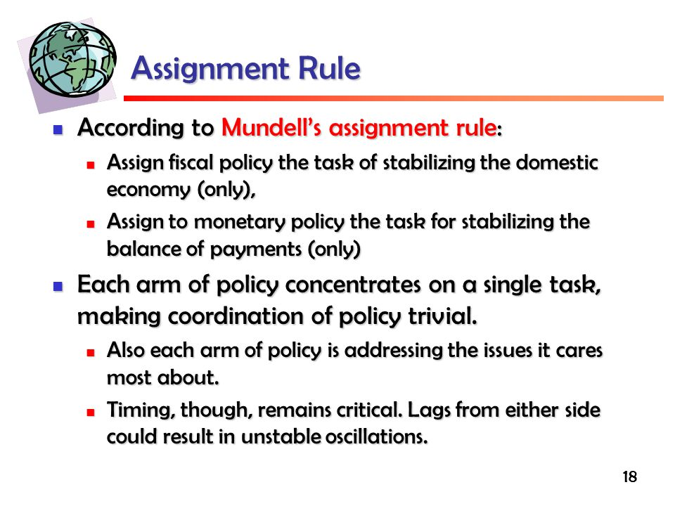 18 Assignment Rule According to Mundell's assignment rule: According to Mundell's assignment rule: Assign fiscal policy the task of stabilizing the domestic economy (only), Assign fiscal policy the task of stabilizing the domestic economy (only), Assign to monetary policy the task for stabilizing the balance of payments (only) Assign to monetary policy the task for stabilizing the balance of payments (only) Each arm of policy concentrates on a single task, making coordination of policy trivial.