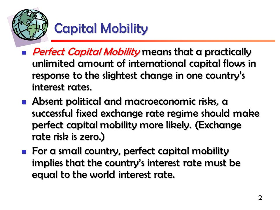 2 Capital Mobility Perfect Capital Mobility means that a practically unlimited amount of international capital flows in response to the slightest change in one country's interest rates.