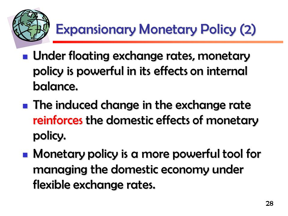 28 Expansionary Monetary Policy (2) Under floating exchange rates, monetary policy is powerful in its effects on internal balance.