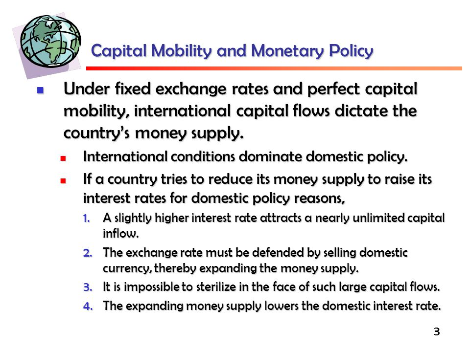 3 Capital Mobility and Monetary Policy Under fixed exchange rates and perfect capital mobility, international capital flows dictate the country's money supply.