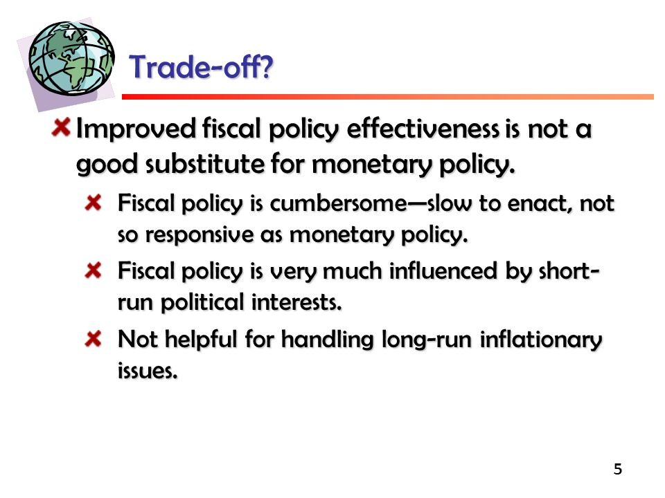 5 Trade-off.Improved fiscal policy effectiveness is not a good substitute for monetary policy.