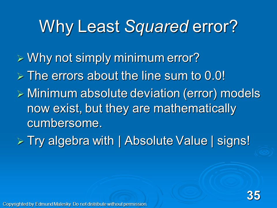 Other Goals are Possible  Minimize total errors  Minimize Absolute Value of Errors  Maximum Likelihood Models OLS is a special case of MLE OLS is a special case of MLE 34 Copyrighted by Edmund Malesky.