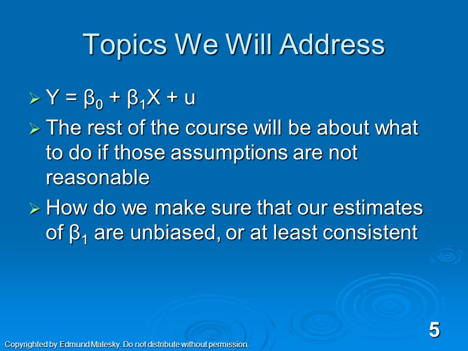 Topics We Will Address  Y = β 0 + β 1 X + u  The rest of the course will be about what to do if those assumptions are not reasonable  How do we make sure that our estimates of β 1 are unbiased, or at least consistent 5 Copyrighted by Edmund Malesky.