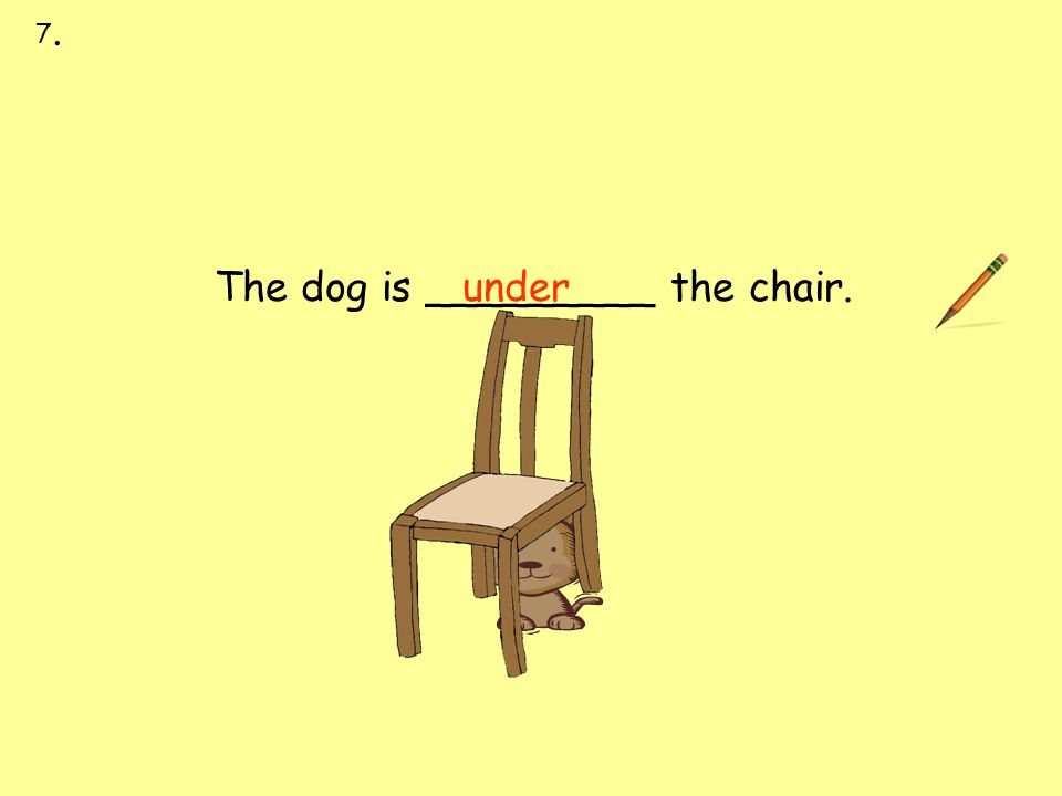 under next to over under on behind in front of The dog is _________ the chair. 7.7.