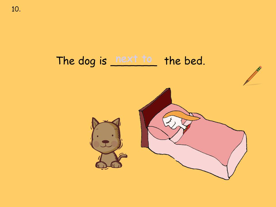 next to 10. next to over under on behind in front of The dog is _______ the bed.