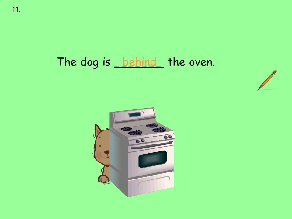 behind 11. next to over under on behind in front of The dog is _______ the oven.