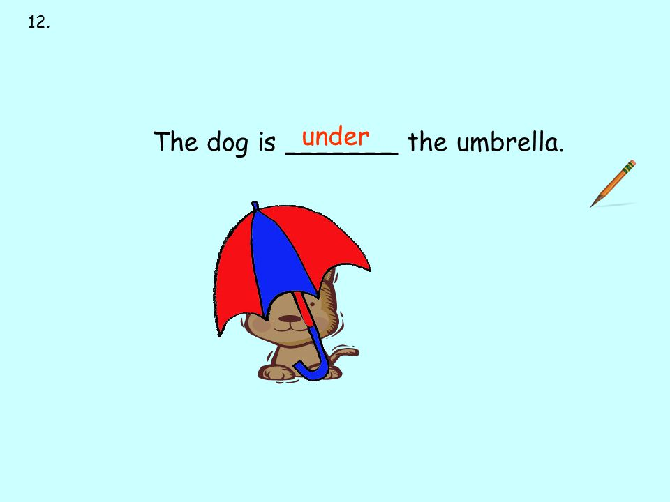 12. next to over under on behind in front of The dog is _______ the umbrella. under