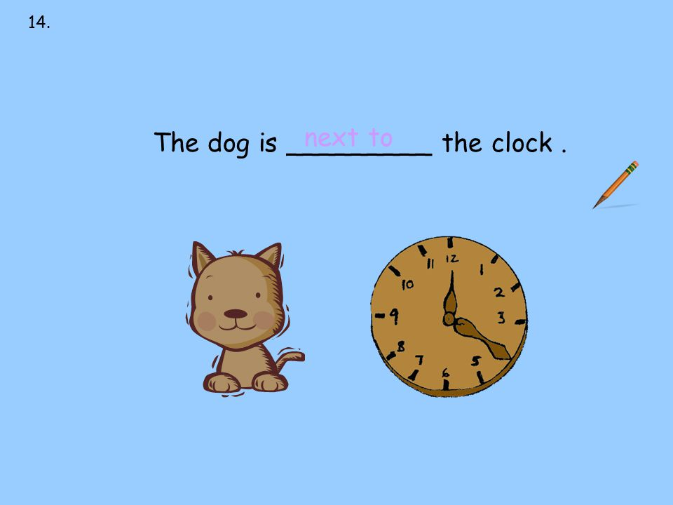 14. next to over under on behind in front of The dog is _________ the clock. next to