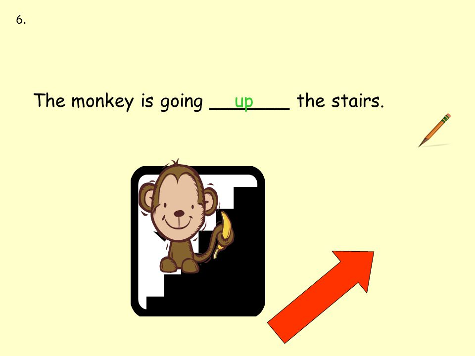 between up down first last The monkey is going _______ the stairs.up 6.