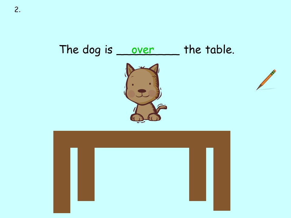 over 2. next to over under on behind in front of The dog is _________ the table.