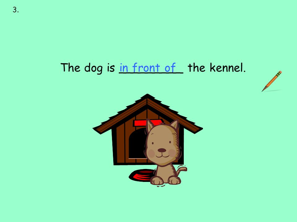in front of 3. next to over under on behind in front of The dog is _________ the kennel.