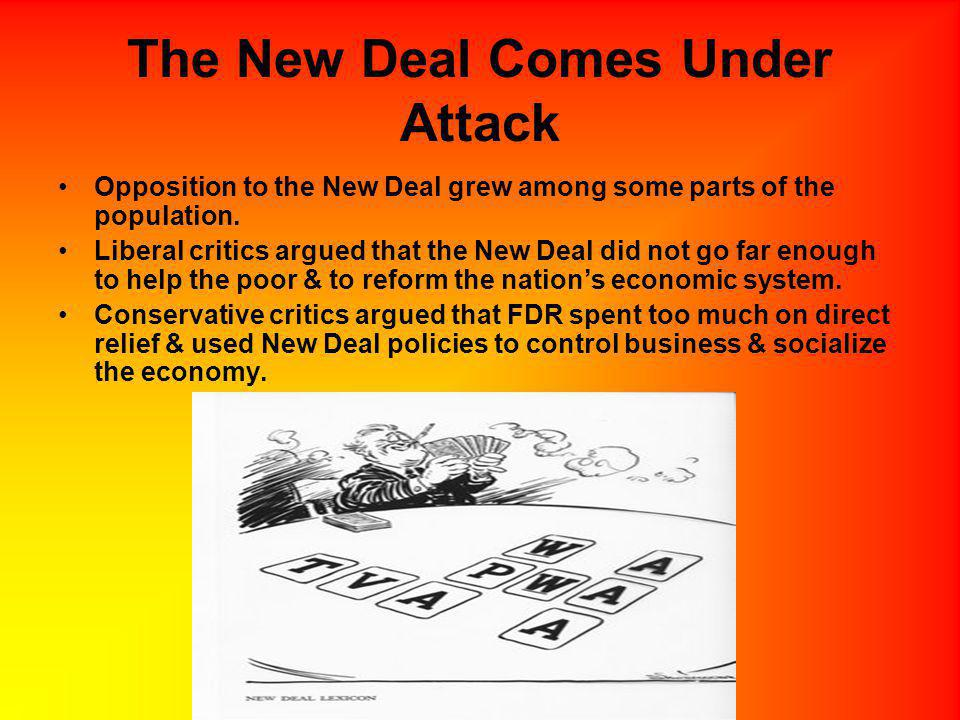 The New Deal Comes Under Attack Opposition to the New Deal grew among some parts of the population. Liberal critics argued that the New Deal did not g