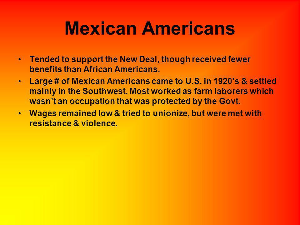 Mexican Americans Tended to support the New Deal, though received fewer benefits than African Americans. Large # of Mexican Americans came to U.S. in