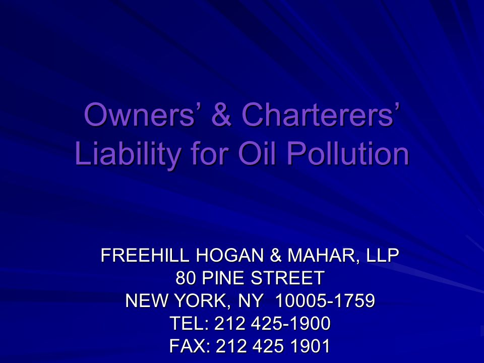 Owners' & Charterers' Liability for Oil Pollution FREEHILL HOGAN & MAHAR, LLP 80 PINE STREET NEW YORK, NY TEL: FAX: