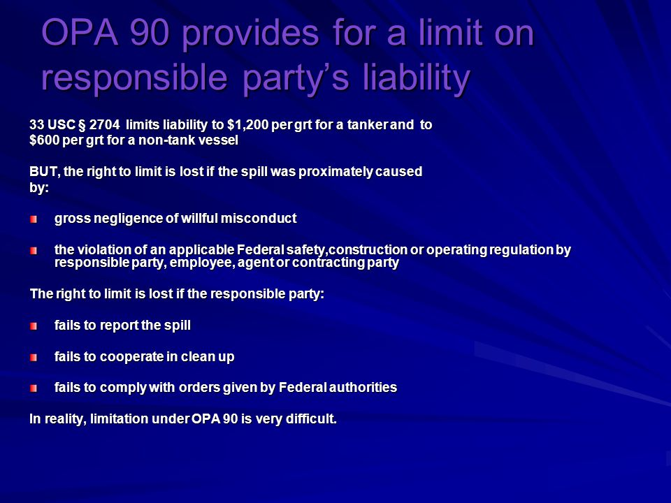 OPA 90 provides for a limit on responsible party's liability 33 USC § 2704 limits liability to $1,200 per grt for a tanker and to $600 per grt for a non-tank vessel BUT, the right to limit is lost if the spill was proximately caused by: gross negligence of willful misconduct the violation of an applicable Federal safety,construction or operating regulation by responsible party, employee, agent or contracting party The right to limit is lost if the responsible party: fails to report the spill fails to cooperate in clean up fails to comply with orders given by Federal authorities In reality, limitation under OPA 90 is very difficult.