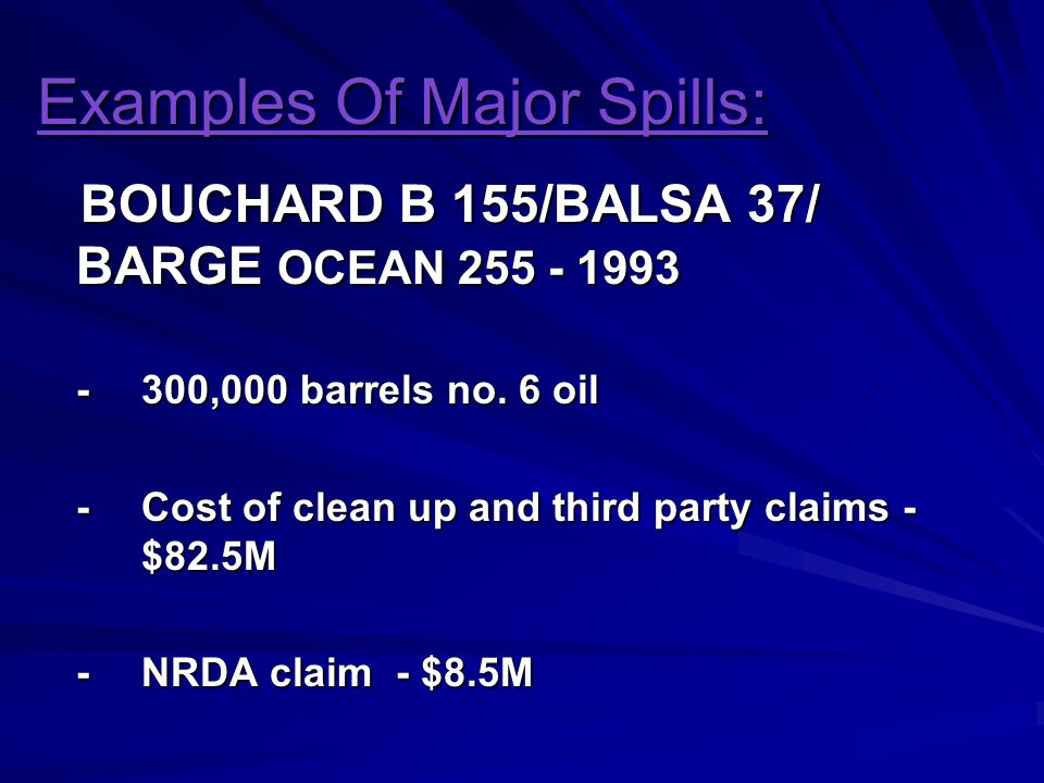 Examples Of Major Spills: BOUCHARD B 155/BALSA 37/ BARGE OCEAN 255 - 1993 BOUCHARD B 155/BALSA 37/ BARGE OCEAN 255 - 1993 -300,000 barrels no.