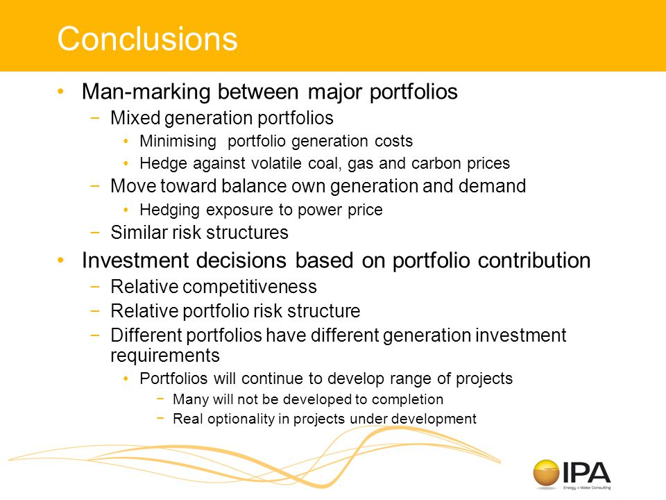 Conclusions Man-marking between major portfolios −Mixed generation portfolios Minimising portfolio generation costs Hedge against volatile coal, gas and carbon prices −Move toward balance own generation and demand Hedging exposure to power price −Similar risk structures Investment decisions based on portfolio contribution −Relative competitiveness −Relative portfolio risk structure −Different portfolios have different generation investment requirements Portfolios will continue to develop range of projects −Many will not be developed to completion −Real optionality in projects under development