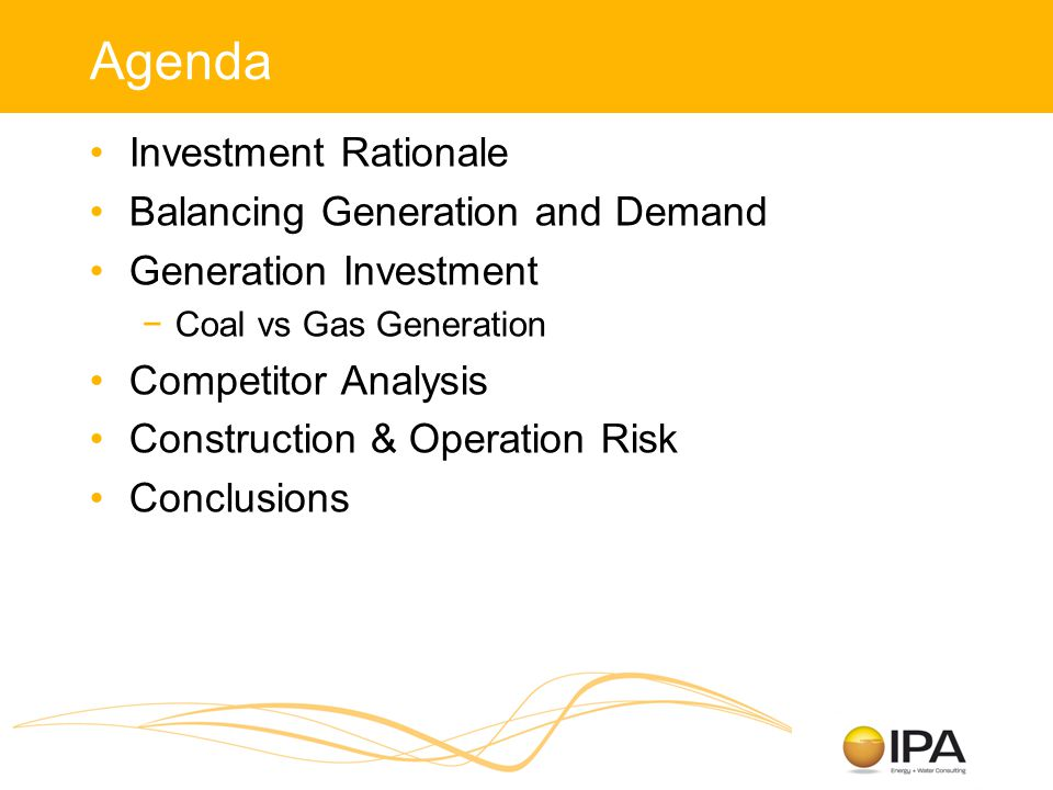 Agenda Investment Rationale Balancing Generation and Demand Generation Investment −Coal vs Gas Generation Competitor Analysis Construction & Operation Risk Conclusions