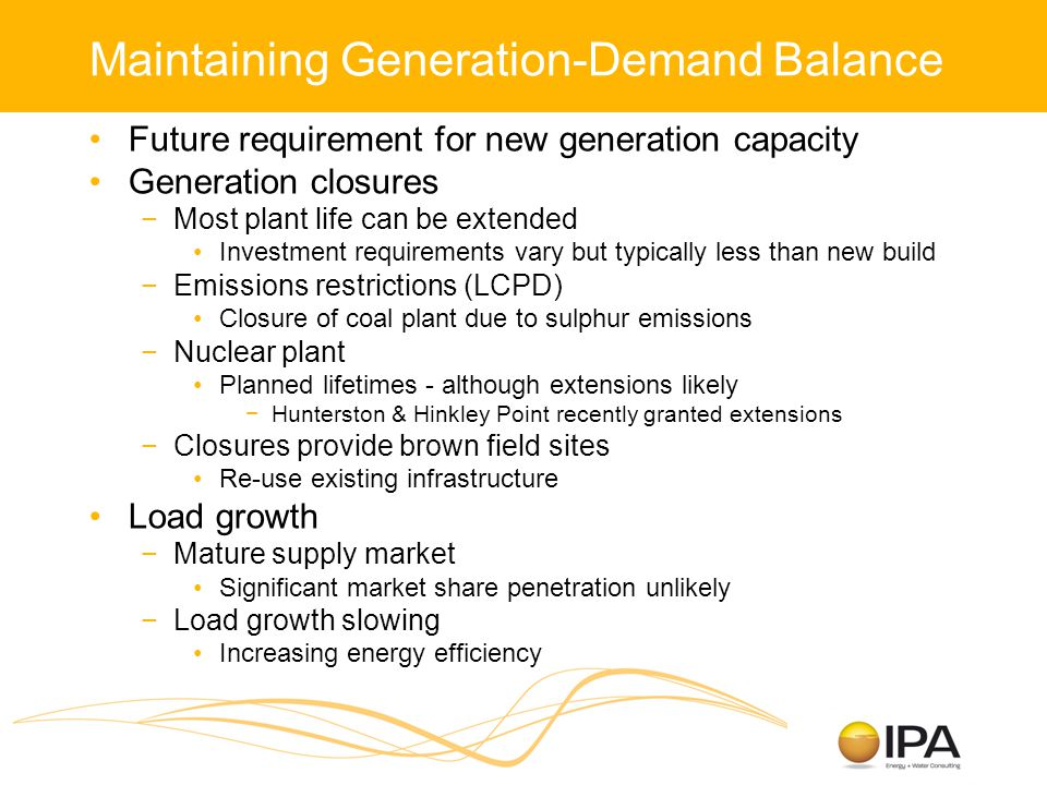 Maintaining Generation-Demand Balance Future requirement for new generation capacity Generation closures −Most plant life can be extended Investment requirements vary but typically less than new build −Emissions restrictions (LCPD) Closure of coal plant due to sulphur emissions −Nuclear plant Planned lifetimes - although extensions likely −Hunterston & Hinkley Point recently granted extensions −Closures provide brown field sites Re-use existing infrastructure Load growth −Mature supply market Significant market share penetration unlikely −Load growth slowing Increasing energy efficiency