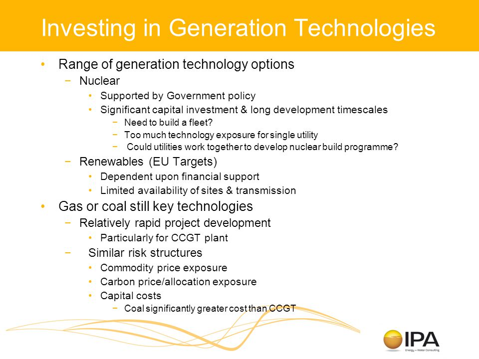 Investing in Generation Technologies Range of generation technology options −Nuclear Supported by Government policy Significant capital investment & long development timescales −Need to build a fleet.