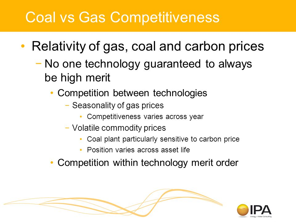 Coal vs Gas Competitiveness Relativity of gas, coal and carbon prices −No one technology guaranteed to always be high merit Competition between technologies −Seasonality of gas prices Competitiveness varies across year −Volatile commodity prices Coal plant particularly sensitive to carbon price Position varies across asset life Competition within technology merit order