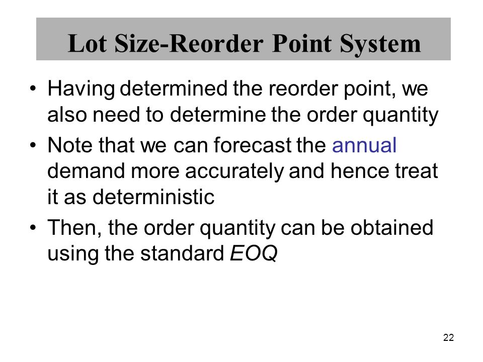 22 Lot Size-Reorder Point System Having determined the reorder point, we also need to determine the order quantity Note that we can forecast the annua